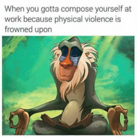 Compose Yourself: When you gotta compose yourself at  work because physical violence is  frowned upon