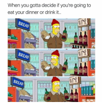 Memes, Most Def, and 🤖: When you gotta decide if you're going to  eat your dinner or drink it.  BREAD  BREAD  But  WINE  BREAD Mustn't forget breakfast and lunch. This is a 24 hour a day struggle. The result is always in liquid form 🍷. Wine is most DEF a food group. (@girlsthinkimfunny)
