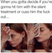 Memes, 🤖, and Options: When you gotta decide if you're  gonna hit him with the silent  treatment or cuss him the fuck  out. I know option C. Cuss him the fuck out, then give him the silent treatment. 😈 @zero_fucksgirl