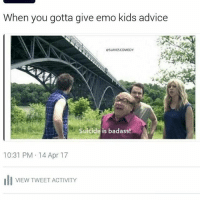 Advice, Emo, and Memes: When you gotta give emo kids advice  eSLAVESCOMEDY  Suicide is badass!  10:31 PM 14 Apr 17  III VIEW TWEET ACTIVITY Although the second one is saddening, it is true
