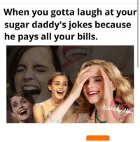 sugar daddy: When you gotta laugh at your  sugar daddy's jokes because  he pays all your bills.