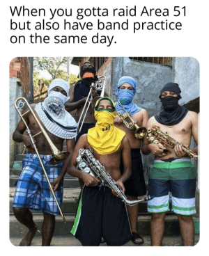 Dank Memes, Band, and Area 51: When you gotta raid Area 51  but also have band practice  on the same day. Musical mujahideen
