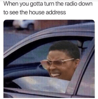 Memes, Radio, and House: When you gotta turn the radio down  to see the house address I'm guilty of this 😂 Follow @thepettybitch @thepettybitch @thepettybitch goodgirlwithbadthoughts 💅🏼