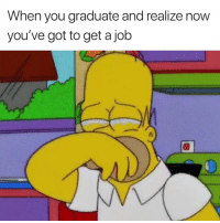 Got, Job, and You: When you graduate and realize now  you've got to get a job The cycle continues 😢