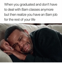 Life, Job, and Rest: When you graduated and don't have  to deal with 8am classes anymore  but then realize you have an 8am job  for the rest of your life Does it ever stop 😭?