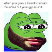 When you grow a beard to attract  the ladies but you ugly as shit 😭😭😭