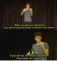 """9gag, Introvert, and Memes: When you grow up introverted,  your idea of enjoying things is different than others  If you tell me, bro, enjoy yourself,  I'II go sleep for 3 days What can be another way of """"enjoying yourself""""? - - - 9gag BiswaKalyanRath introvert"""