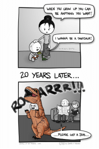 [OC] Life, uh, finds a way: WHEN YOU GROW UP YOU CAN  BE ANYTHING YOU WANT!  WANNA BE A DINOSAUR.  No HES Sm PD...  20 YEARS LATER  PLEASE GET A JoB..  e JAMES F REGAN  JAMES OF NO TRADES. COM [OC] Life, uh, finds a way