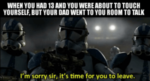 and so it is.: WHEN YOU HAD 13 AND YOU WERE ABOUT TO TOUCH  YOURSELF, BUT YOUR DAD WENT TO YOU ROOM TO TALK  I'm sorry sir, it's time for you to leave. and so it is.