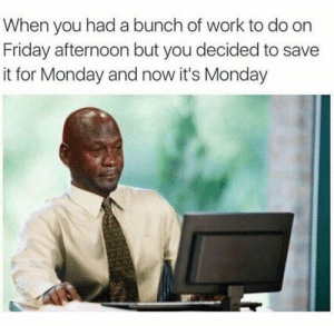 studentlifeproblems:Follow us @studentlifeproblems​: When you had a bunch of work to do or  Friday afternoon but you decided to save  it for Monday and now it's Monday studentlifeproblems:Follow us @studentlifeproblems​