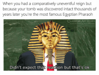 Facebook, Flexing, and Memes: When you had a comparatively uneventful reign but  because your tomb was discovered intact thousands of  years later you're the most famous Egyptian Pharaoh  CLASSICAL ART MEMES  facebook.com/classicalartmemes  Didn't expect that reaction but that's ok Weird flex tut ok