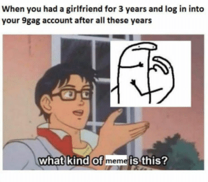 9gag, Meme, and Girlfriend: When you had a girlfriend for 3 years and log in into  your 9gag account after all these years  what kind of meme is this? How 9gag veterans feel