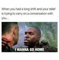 i wanna go home: When you had a long shift and your relief  is trying to carry on a conversation with  you.  I WANNA GO HOME