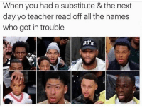 Lmfao it was always me and my squad: When you had a substitute & the next  day yo teacher read off all the names  who got in trouble  90'S Lmfao it was always me and my squad