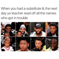 Funny, Teacher, and Yo: When you had a substitute & the next  day yo teacher read off all the names  who got in trouble  90B Still funny 😂