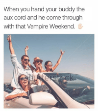 vampire: When you hand your buddy the  aux cord and he come through  with that Vampire Weekend.