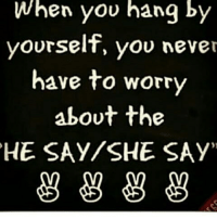 Worry About Yourself: When you hang by  yourself, you never  have to worry  about the  HE SAY SHE SAY'