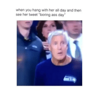 """Ass, Memes, and 🤖: when you hang with her all day and then  see her tweet """"boring ass day"""""""
