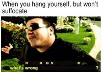 Hanging Yourself: When you hang yourself, but won't  suffocate  o o S  what s wrong