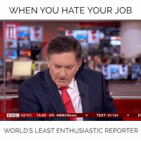 Memes, News, and Bbc News: WHEN YOU HATE YOUR JOB  BBC  BBC NEWS 15:55 ER: BBCNewsTEXT: 61124 E  WORLD'S LEAST ENTHUSIASTIC REPORTER Haha when he sighs in the middle of his report 😂😂😂