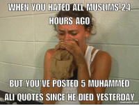Seeing this a lot in the older generation...: WHEN YOU HATED A  MUSLIMS 24  HOURS AGO  BUT YOU  POSTED 5 MUHAMMED  ALIQUOTES SINCE HE DIED  YESTERDAY  net Seeing this a lot in the older generation...