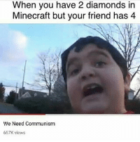 REEEE COMMUNISM!!! - FOLLOW @the_lone_survivor for more - - PS4 xboxone tlou Thelastofus fallout fallout4 competition competitive falloutmemes battlefield1 battlefield starwars battlefront game csgo counterstrike gaming videogames funny memes videogaming gamingmemes gamingpictures dankmemes recycling csgomemes cod: When you have 2 diamonds in  Minecraft but your friend has 4  We Need Communism  667K views REEEE COMMUNISM!!! - FOLLOW @the_lone_survivor for more - - PS4 xboxone tlou Thelastofus fallout fallout4 competition competitive falloutmemes battlefield1 battlefield starwars battlefront game csgo counterstrike gaming videogames funny memes videogaming gamingmemes gamingpictures dankmemes recycling csgomemes cod