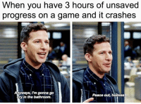 3 hours of unsaved progress via /r/memes https://ift.tt/2OLuJ1w: When you have 3 hours of unsaved  progress on a game and it crashes  Anyways, I'm gonna go  ory in the bathroom.  Peace out, homies 3 hours of unsaved progress via /r/memes https://ift.tt/2OLuJ1w