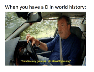 """Genius, History, and World: When you have a D in world history:  """"Sometimes my genius is..it's almost frightening"""" literally first grade of the year"""