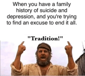 "Family, Depression, and History: When you have a family  history of suicide and  depression, and you're trying  to find an excuse to end it all.  ""Tradition!"""