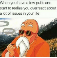 Overreacts: When you have a few puffs and  start to realize you overreact about  a lot of issues in your life