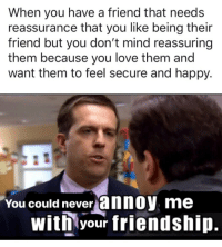 Love, Happy, and Friendship: When you have a friend that needs  reassurance that you like being their  friend but you don't mind reassuring  them because you love them and  want them to feel secure and happy.  You could never annoy  me  with your friendship.