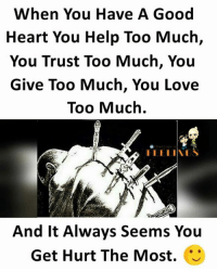 Love, Memes, and Too Much: When You Have A Good  Heart You Help Too Much,  You Trust Too Much, You  Give Too Much, You Love  Too Much.  And It Always Seems You  Get Hurt The Most.