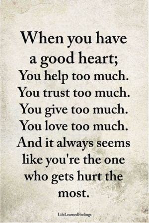 Love, Memes, and Too Much: When you have  a good heart;  You help too much  You trust too much.  You give too much.  You love too much.  And it always seems  like you're the one  who gets hurt the  most  LifeLearnedFeelings