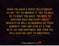 Love, Memes, and Quotes: WHEN YOU HAVE A GREAT RELATIONSHIP,  DO NOT TRY TO IMPROVE IT. TRY TO HOLD  ON TO WHAT YOU HAVE. YOU NEED TO  NURTURE EACH AND EVERY GREAT  MOMENTS AS WELL AS MEMORIES OF THOSE  MOMENTS. TAKE ONE STEP AT A TIME  WITH JOY AND HAPPINESS. AND THEN YOU  WILL HAVE NO LIMIT TO GREATNESS.  Prakhar Sahay  Like Love Quotes.com When you have a great relationship, do not try to improve it.