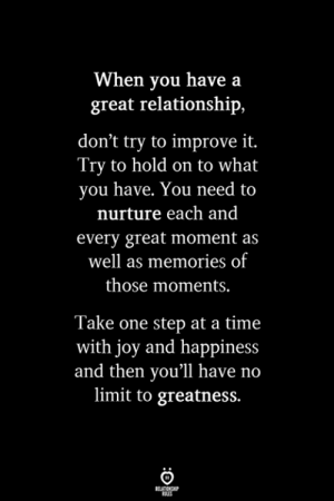 Time, Happiness, and Joy: When you have a  great relationship,  don't try to improve it.  Try to hold on to what  you have. You need to  nurture each and  every great moment as  well as memories of  those moments.  Take one step at a time  with joy and happiness  and then you'll have no  limit to greatness