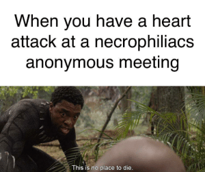 Anonymous, Guess, and Heart: When you have a heart  attack at a necrophiliacs  anonymous meeting  This is no place to die. RIP, I guess
