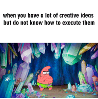 How To, Sad, and How: when you have a lot of creative ideas  but do not know how to execute thenm Its really sad