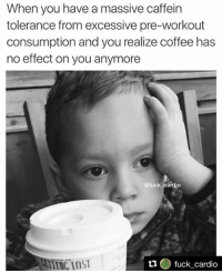 Damn.: When you have a massive caffein  tolerance from excessive pre-workout  consumption and you realize coffee has  no effect on you anymore  @fuck cardio  fuck cardio Damn.