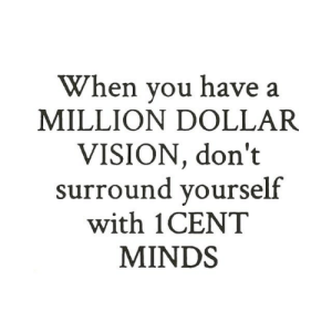 Million Dollar: When you have a  MILLION DOLLAR  VISION, don't  surround yourse  with 1CENT  MINDS  lf