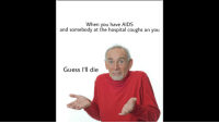 "<p>Guess I&rsquo;ll die via /r/dank_meme <a href=""http://ift.tt/2kmdes1"">http://ift.tt/2kmdes1</a></p>: When you have AIDS  and somebody at the hospital coughs on you  Guess I'll die <p>Guess I&rsquo;ll die via /r/dank_meme <a href=""http://ift.tt/2kmdes1"">http://ift.tt/2kmdes1</a></p>"
