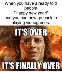 """Its Over Its Finally Over: When you have already told  people  """"Happy new year!""""  and you can now go back to  playing videogames  ITS OVER  IT'S FINALLY/OVER"""