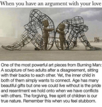Beautiful, Children, and Love: When you have an argument with your love  One of the most powerful art pieces from Burning Man:  A sculpture of two adults after a disagreement, sitting  with their backs to each other. Yet, the inner child in  both of them simply wants to connect. Age has many  beautiful gifts but one we could live without is the pride  and resentment we hold onto when we have conflicts  with others. The forgiving, free spirit of children is our  true nature. Remember this when you feel stubborn. <p>Wholesome Art With A Moral</p>