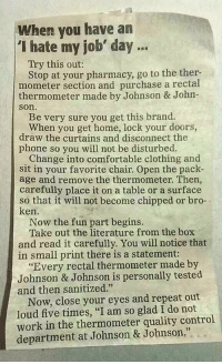 "Comfortable, Funny, and Johnson & Johnson: When you have an  ""I hate my job' day ..  Try this out:  Stop at your pharmacy, go to the ther-  mometer section and purchase a rectal  thermometer made by Johnson & John  son  Be very sure you get this brand.  When you get home, lock your doors,  draw the curtains and disconnect the  phone so you will not be disturbed.  Change into comfortable clothing and  sit in your favorite chair. Open the pack-  age and remove the thermometer. Then,  carefully place it on a table or a surface  so that it will not become chipped or bro-  ken  Now the fun part begins.  Take out the literature from the box  and read it carefully. You will notice that  in small print there is a statement:  ""Every rectal thermometer made by  Johnson & Johnson is personally tested  and then sanitized.""  Now, close your eyes and repeat out  loud five times, ""I am so glad I do not  work in the thermometer quality control  department at Johnson & Johnson."" Had one of those I hate my job days, then I read this..."