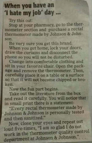 "A Classic Reminder to Be Thankful For Your Workhttp://meme-rage.tumblr.com: When you have an  'I hate my job' day ...  Try this out:  Stop at your pharmacy, go to the ther-  mometer section and purchase a rectal  thermometer made by Johnson & John-  son.  Be very sure you get this brand.  When you get home, lock your doors,  draw the curtains and disconnect the  phone so you will not be disturbed.  Change into comfortable clothing and  sit in your favorite chair. Open the pack-  age and remove the thermometer. Then,  carefully place it on a table or a surface  so that it will not become chipped or bro-  ken.  Now the fun part begins.  Take out the literature from the box  and read it carefully. You will notice that  in small print there is a statement:  ""Every rectal thermometer made by  Johnson & Johnson is personally tested  and then sanitized.""  Now, close your eyes and repeat out  loud five times, ""I am so glad I do not  work in the thermometer quality control  department at Johnson & Johnson."" A Classic Reminder to Be Thankful For Your Workhttp://meme-rage.tumblr.com"