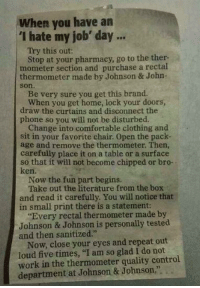"""Comfortable, Johnson & Johnson, and Ken: when you have an  """"I hate my job' day...  Try this out:  Stop at your pharmacy, go to the ther-  mometer section and purchase a rectal  thermometer made by Johnson & John-  Be very sure you get this brand.  When you get home, lock your doors,  draw the curtains and disconnect the  phone so you will not be disturbed.  Change into comfortable clothing and  sit in your favorite chair. Open the pack-  age and remove the thermometer. Then,  carefully place it on a table or a surface  so that it will not become chipped or bro-  ken.  Now the fun part begins.  Take out the literature from the box  and read it carefully. You will notice that  in small print there is a statement:  """"Every rectal made by  Johnson & Johnson is personally tested  and then sanitized.""""  Now, close your eyes and repeat out  loud five times, """"I am so glad I do not  work in the thermometer quality control  department at Johnson & Johnson,"""""""
