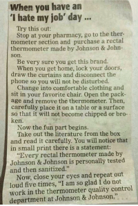 "quality control: When you have an  ""I hate my job' day  Try this out:  Stop at your pharmacy, go to the ther.  mometer section and purchase a rectal  thermometer made by Johnson & John-  Son.  Be very sure you get this brand.  When you get home, lock your doors,  draw the curtains and disconnect the  phone so you will not be disturbed.  Change into comfortable clothing and  sit in your favorite chair. Open the pack-  age and remove the thermometer. Then,  carefully place it on a table or a surface  so that it will not become chipped or bro-  ken.  Now the fun part begins.  Take out the literature from the box  and read it carefully. You will notice that  in small print there is a statement:  ""Every rectal thermometer made by  Johnson & Johnson is personally tested  and then sanitized.""  Now, close your eyes and repeat out  loud five times, ""I am so glad I do not  work in the thermometer quality control  department at Johnson & Johnson."""