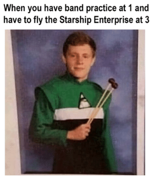 Reddit, Enterprise, and Band: When you have band practice at 1 and  have to fly the Starship Enterprise at 3 Gotta fund his drumming somehow.