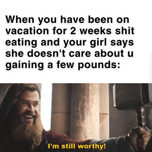 Shit, Girl, and Vacation: When you have been on  vacation for 2 weeks shit  eating and your girl says  she doesn't care about u  gaining a few pounds:  I'm still worthy! A surprise to be sure, but a welcome one. #thankyoupewdiepie