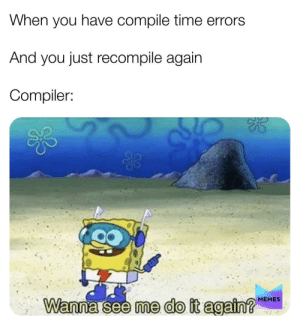 We are all guilty: When you have compile time errors  And you just recompile again  Compiler:  MEMES  Wanna see me do it again?  924 We are all guilty