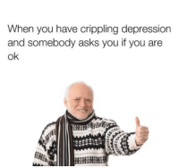 Crippling Depression: When you have crippling depression  and somebody asks you if you are  ok